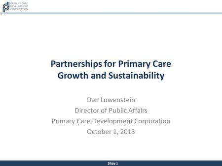 Slide 1 Partnerships for Primary Care Growth and Sustainability Dan Lowenstein Director of Public Affairs Primary Care Development Corporation October.