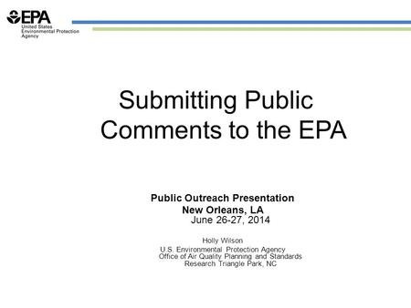 Submitting Public Comments to the EPA Public Outreach Presentation New Orleans, LA June 26-27, 2014 Holly Wilson U.S. Environmental Protection Agency Office.