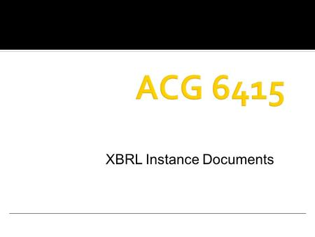 XBRL Instance Documents.  Rules and Syntax for  XBRL Instance Documents  XBRL taxonomies ▪ Defines the elements and relationships for financial reporting.