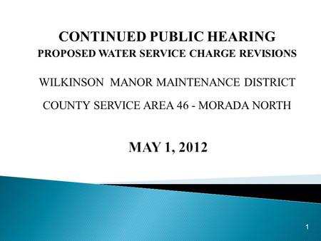 CONTINUED PUBLIC HEARING PROPOSED WATER SERVICE CHARGE REVISIONS WILKINSON MANOR MAINTENANCE DISTRICT COUNTY SERVICE AREA 46 - MORADA NORTH 1.