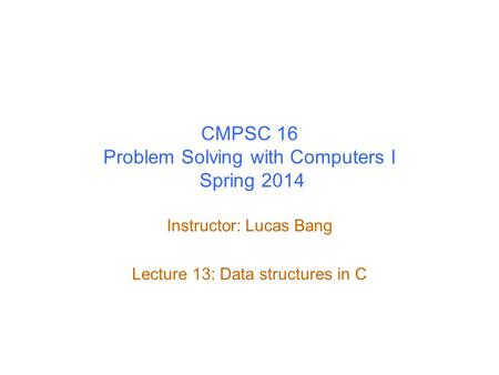 CMPSC 16 Problem Solving with Computers I Spring 2014 Instructor: Lucas Bang Lecture 13: Data structures in C.