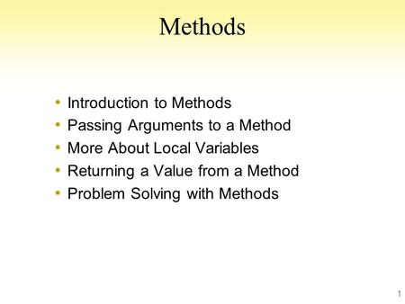 1 Methods Introduction to Methods Passing Arguments to a Method More About Local Variables Returning a Value from a Method Problem Solving with Methods.