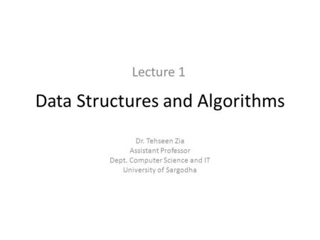 Data Structures and Algorithms Dr. Tehseen Zia Assistant Professor Dept. Computer Science and IT University of Sargodha Lecture 1.