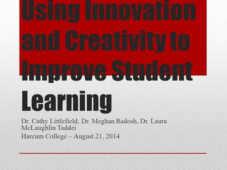 Using Innovation and Creativity to Improve Student Learning Dr. Cathy Littlefield, Dr. Meghan Radosh, Dr. Laura McLaughlin Taddei Harcum College – August.