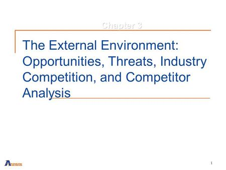 1 The External Environment: Opportunities, Threats, Industry Competition, and Competitor Analysis Chapter 3.