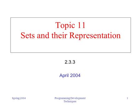Spring 2004Programming Development Techniques 1 Topic 11 Sets and their Representation 2.3.3 April 2004.