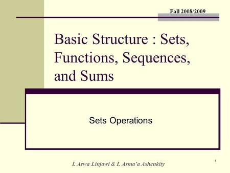 Fall 2008/2009 I. Arwa Linjawi & I. Asma'a Ashenkity 11 Basic Structure : Sets, Functions, Sequences, and Sums Sets Operations.