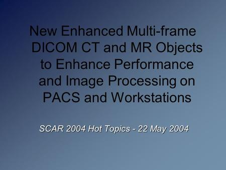 SCAR 2004 Hot Topics - 22 May 2004 New Enhanced Multi-frame DICOM CT and MR Objects to Enhance Performance and Image Processing on PACS and Workstations.