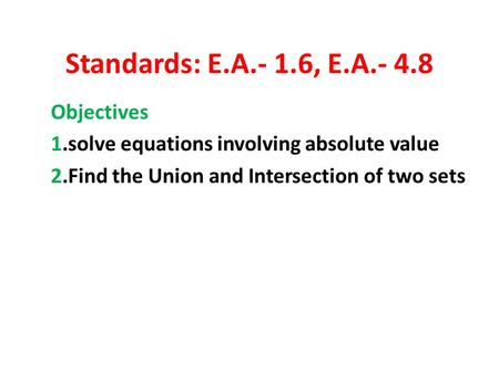 Standards: E.A.- 1.6, E.A.- 4.8 Objectives 1.solve equations involving absolute value 2.Find the Union and Intersection of two sets.