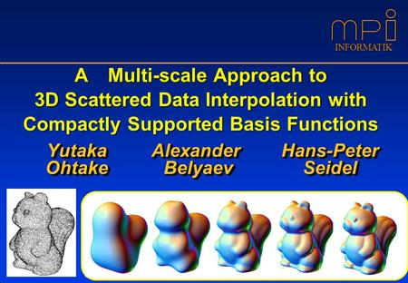 INFORMATIK A Multi-scale Approach to 3D Scattered Data Interpolation with Compactly Supported Basis Functions Yutaka Ohtake Yutaka Ohtake Alexander Belyaev.