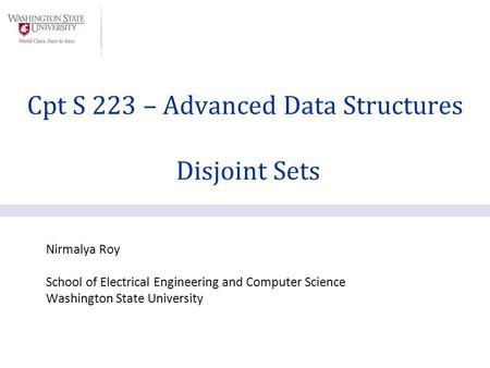Nirmalya Roy School of Electrical Engineering and Computer Science Washington State University Cpt S 223 – Advanced Data Structures Disjoint Sets.