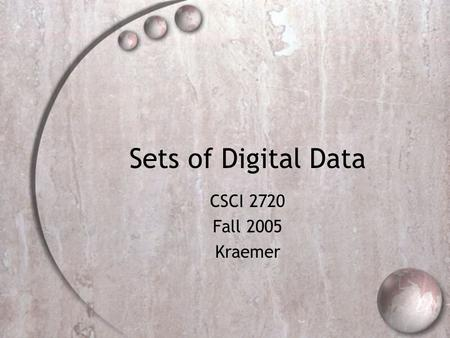 Sets of Digital Data CSCI 2720 Fall 2005 Kraemer.