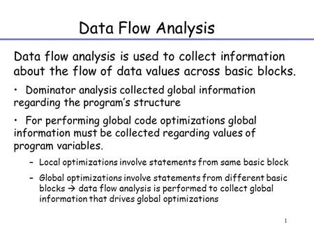 1 Data Flow Analysis Data flow analysis is used to collect information about the flow of data values across basic blocks. Dominator analysis collected.