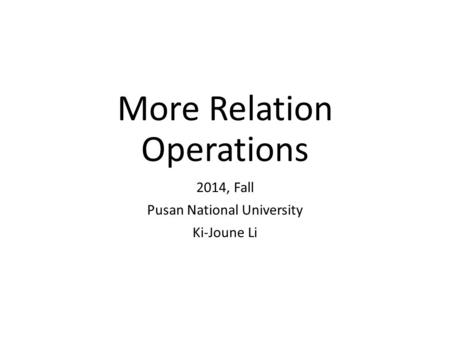 More Relation Operations 2014, Fall Pusan National University Ki-Joune Li.