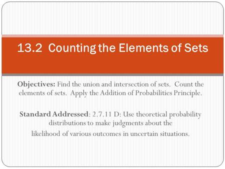 Objectives: Find the union and intersection of sets. Count the elements of sets. Apply the Addition of Probabilities Principle. Standard Addressed: 2.7.11.