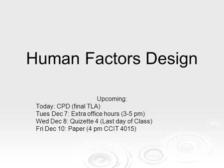 Human Factors Design Upcoming: Today: CPD (final TLA) Tues Dec 7: Extra office hours (3-5 pm) Wed Dec 8: Quizette 4 (Last day of Class) Fri Dec 10: Paper.