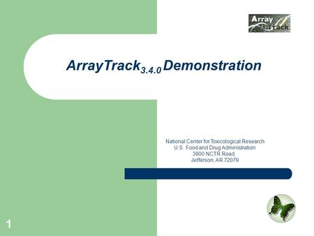 1 ArrayTrack 3.4.0 Demonstration National Center for Toxicological Research U.S. Food and Drug Administration 3900 NCTR Road, Jefferson, AR 72079.