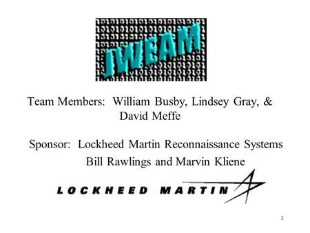 1 Team Members: William Busby, Lindsey Gray, & David Meffe Sponsor: Lockheed Martin Reconnaissance Systems Bill Rawlings and Marvin Kliene.