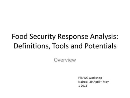 Food Security Response Analysis: Definitions, Tools and Potentials Overview FSNWG workshop Nairobi 29 April – May 1 2013.