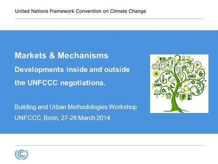 Markets & Mechanisms Developments inside and outside the UNFCCC negotiations. Building and Urban Methodologies Workshop UNFCCC, Bonn, 27-28 March 2014.