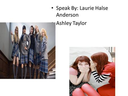 "Speak By: Laurie Halse Anderson Ashley Taylor. "" It is my first morning of high school. I have seven new notebooks, a skirt I hate, and a stomachache."