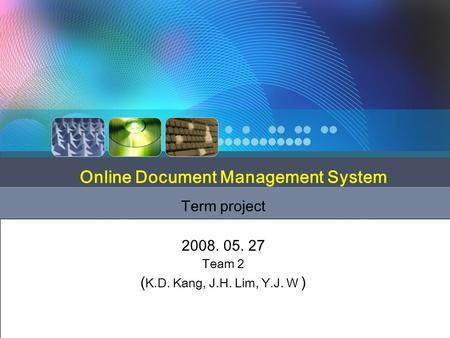 Term project 2008. 05. 27 Team 2 ( K.D. Kang, J.H. Lim, Y.J. W ) Online Document Management System.
