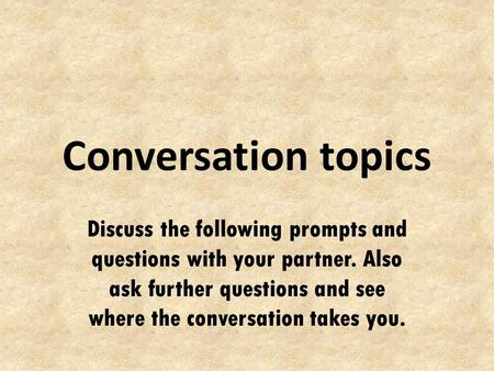 Conversation topics Discuss the following prompts and questions with your partner. Also ask further questions and see where the conversation takes you.