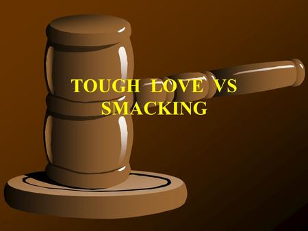 TOUGH LOVE VS SMACKING. Most of the population think it very improper to spank children, so my hubby and I have tried other methods to control our kids.
