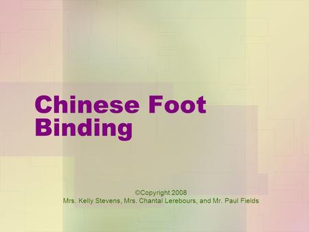 Chinese Foot Binding ©Copyright 2008 Mrs. Kelly Stevens, Mrs. Chantal Lerebours, and Mr. Paul Fields.
