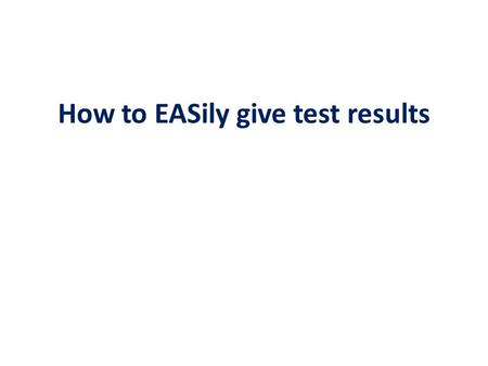 How to EASily give test results.