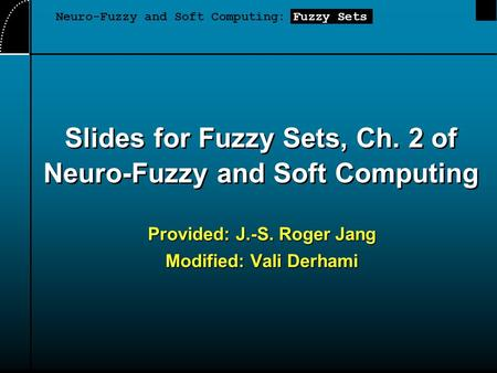 Slides for Fuzzy Sets, Ch. 2 of Neuro-Fuzzy and Soft Computing Provided: J.-S. Roger Jang Modified: Vali Derhami Neuro-Fuzzy and Soft Computing: Fuzzy.