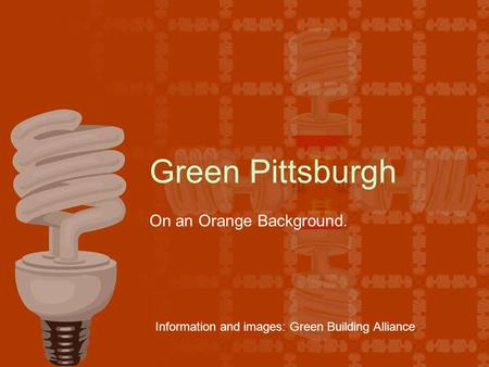 Green Pittsburgh On an Orange Background. Information and images: Green Building Alliance.