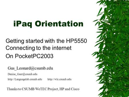 IPaq Orientation Getting started with the HP5550 Connecting to the internet On PocketPC2003 Thanks to CSUMB WeTEC Project, HP and Cisco