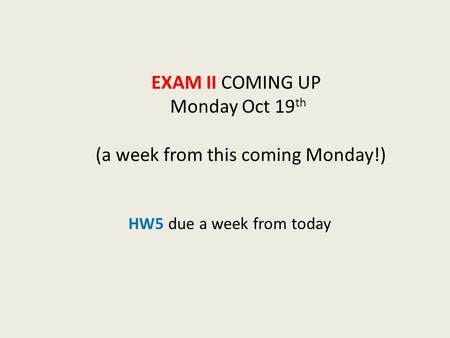 EXAM II COMING UP Monday Oct 19 th (a week from this coming Monday!) HW5 due a week from today.