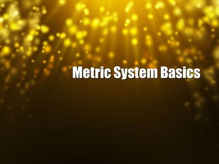 Metric System Basics. Metrics Scientists are very lazy, they don't want to have to remember all of those different conversions. So instead we use the.