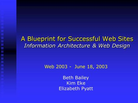 A Blueprint for Successful Web Sites Information Architecture & Web Design Web 2003 - June 18, 2003 Beth Bailey Kim Eke Elizabeth Pyatt.