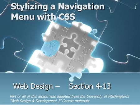 "Stylizing a Navigation Menu with CSS Web Design – Section 4-13 Part or all of this lesson was adapted from the University of Washington's ""Web Design &"