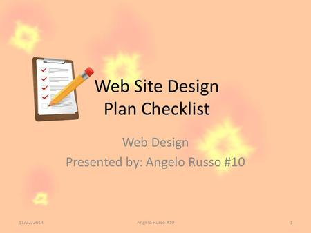 Web Site Design Plan Checklist Web Design Presented by: Angelo Russo #10 11/22/2014Angelo Russo #101.