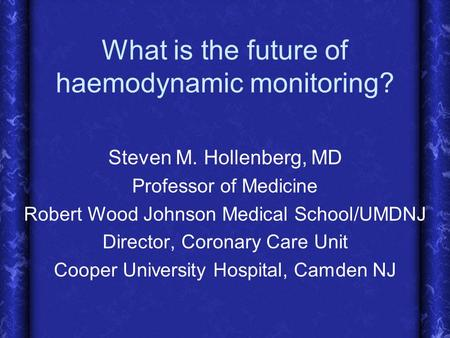 What is the future of haemodynamic monitoring? Steven M. Hollenberg, MD Professor of Medicine Robert Wood Johnson Medical School/UMDNJ Director, Coronary.