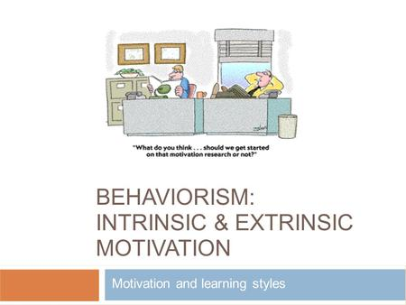 BEHAVIORISM: INTRINSIC & EXTRINSIC MOTIVATION Motivation and learning styles.