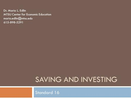 SAVING AND INVESTING Standard 16 Dr. Maria L. Edlin MTSU Center for Economic Education 615-898-5291.