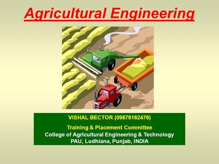 Agricultural Engineering VISHAL BECTOR (09876162476) Training & Placement Committee College of Agricultural Engineering & Technology PAU, Ludhiana, Punjab,