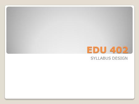 EDU 402 SYLLABUS DESIGN.
