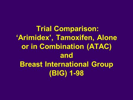 Trial Comparison: 'Arimidex', Tamoxifen, Alone or in Combination (ATAC) and Breast International Group (BIG) 1-98.