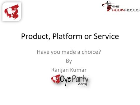 Product, Platform or Service Have you made a choice? By Ranjan Kumar.