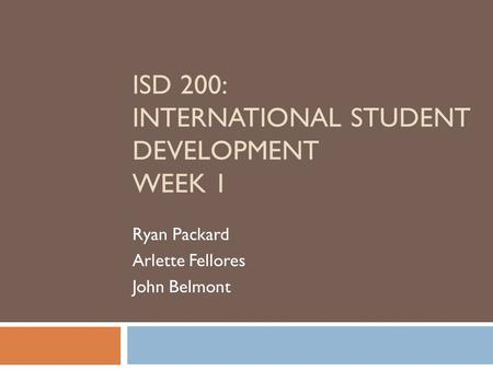 ISD 200: INTERNATIONAL STUDENT DEVELOPMENT WEEK 1 Ryan Packard Arlette Fellores John Belmont.