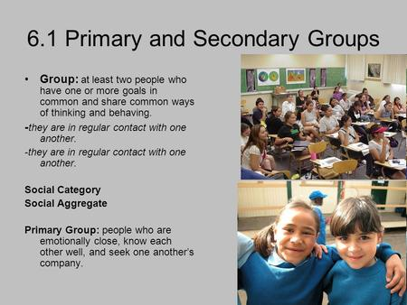 6.1 Primary and Secondary Groups Group: at least two people who have one or more goals in common and share common ways of thinking and behaving. - they.