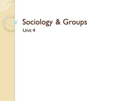 Sociology & Groups Unit 4.