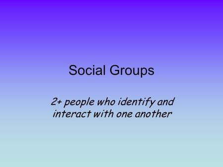 Social Groups 2+ people who identify and interact with one another.
