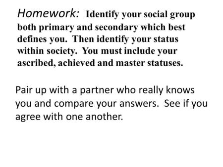 Homework: Identify your social group both primary and secondary which best defines you. Then identify your status within society. You must include your.